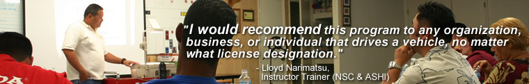 "I would recommend this program to any organization, business, or individual that drives a vehicle, no matter what license designation."" - Lloyd Narimatsu, Instructor Trainer (NSC & ASHI)"